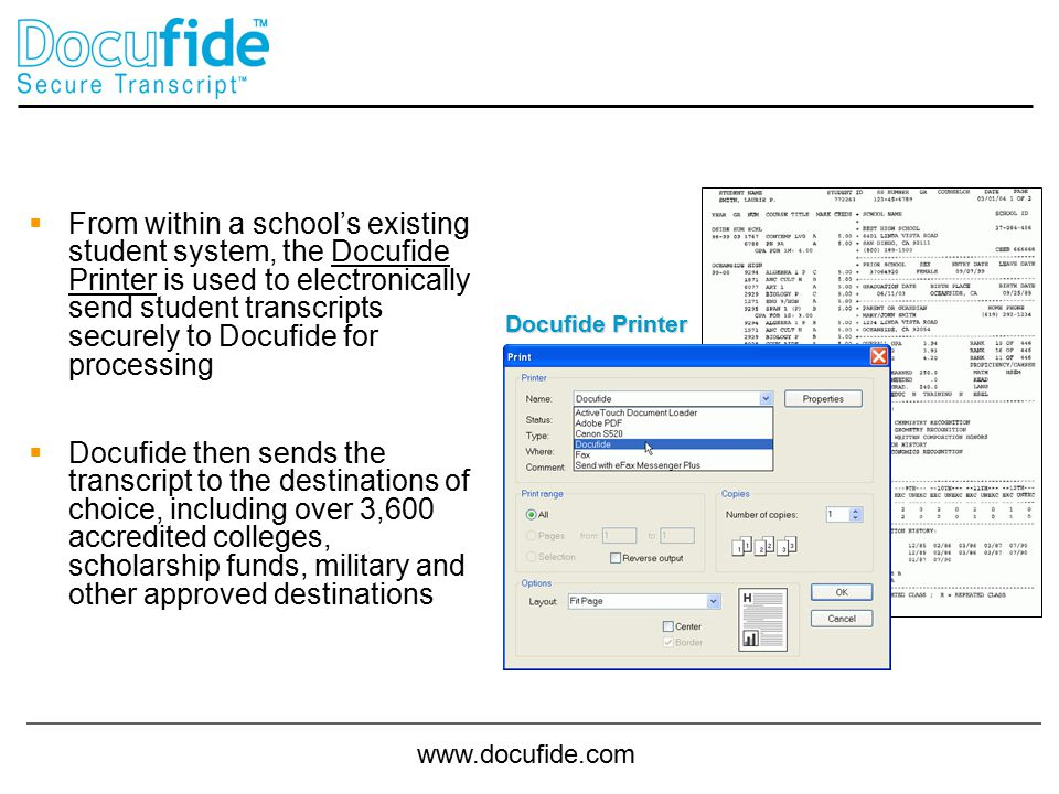 www.docufide.com  From within a school's existing student system, the Docufide Printer is used to electronically send student transcripts securely to Docufide for processing  Docufide then sends the transcript to the destinations of choice, including over 3,600 accredited colleges, scholarship funds, military and other approved destinations Docufide Printer