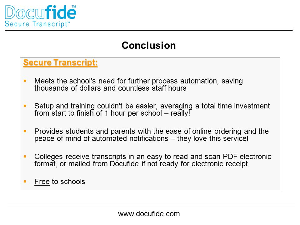 www.docufide.com Secure Transcript:  Meets the school's need for further process automation, saving thousands of dollars and countless staff hours  Setup and training couldn't be easier, averaging a total time investment from start to finish of 1 hour per school – really.