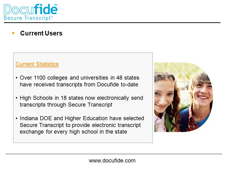www.docufide.com  Current Users Current Statistics Over 1100 colleges and universities in 48 states have received transcripts from Docufide to-date High Schools in 18 states now electronically send transcripts through Secure Transcript Indiana DOE and Higher Education have selected Secure Transcript to provide electronic transcript exchange for every high school in the state