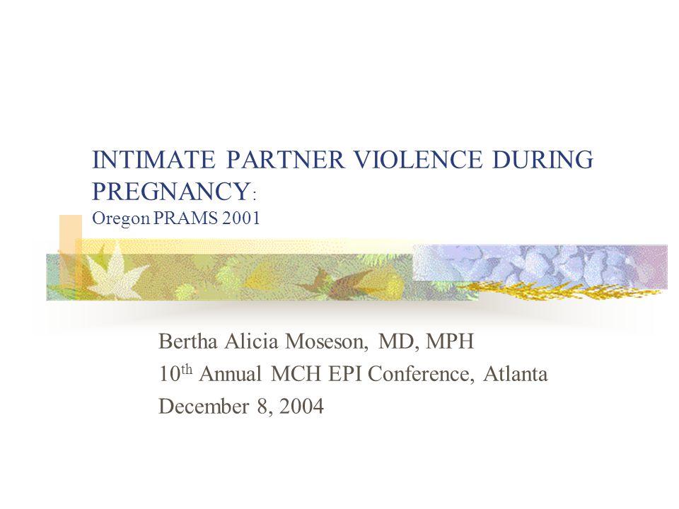 INTIMATE PARTNER VIOLENCE DURING PREGNANCY : Oregon PRAMS 2001 Bertha Alicia Moseson, MD, MPH 10 th Annual MCH EPI Conference, Atlanta December 8, 2004