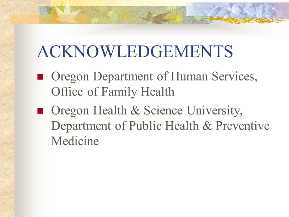 ACKNOWLEDGEMENTS Oregon Department of Human Services, Office of Family Health Oregon Health & Science University, Department of Public Health & Preventive Medicine
