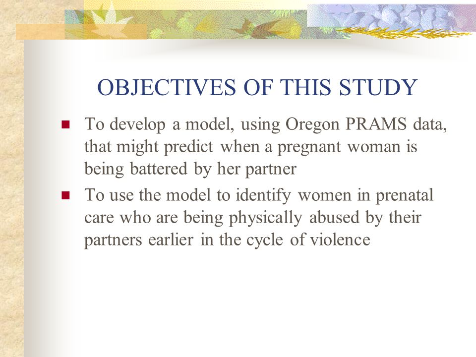 OBJECTIVES OF THIS STUDY To develop a model, using Oregon PRAMS data, that might predict when a pregnant woman is being battered by her partner To use the model to identify women in prenatal care who are being physically abused by their partners earlier in the cycle of violence