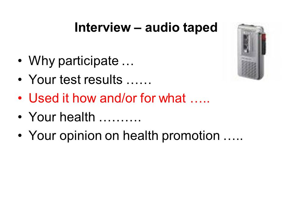 Interview – audio taped Why participate … Your test results …… Used it how and/or for what …..