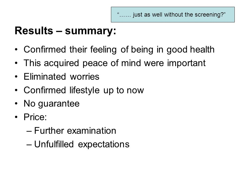Results – summary: Confirmed their feeling of being in good health This acquired peace of mind were important Eliminated worries Confirmed lifestyle up to now No guarantee Price: –Further examination –Unfulfilled expectations …… just as well without the screening
