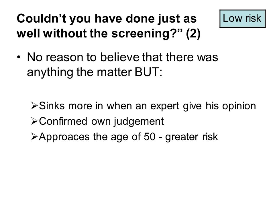 Couldn't you have done just as well without the screening (2) No reason to believe that there was anything the matter BUT:  Sinks more in when an expert give his opinion  Confirmed own judgement  Approaces the age of 50 - greater risk Low risk