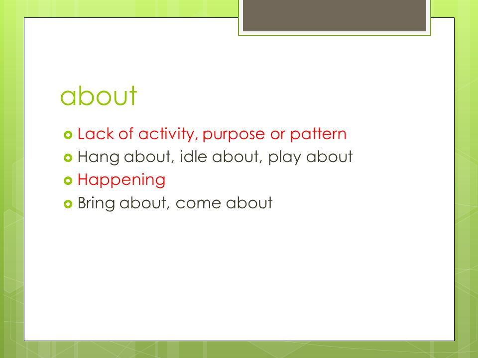 about  Lack of activity, purpose or pattern  Hang about, idle about, play about  Happening  Bring about, come about