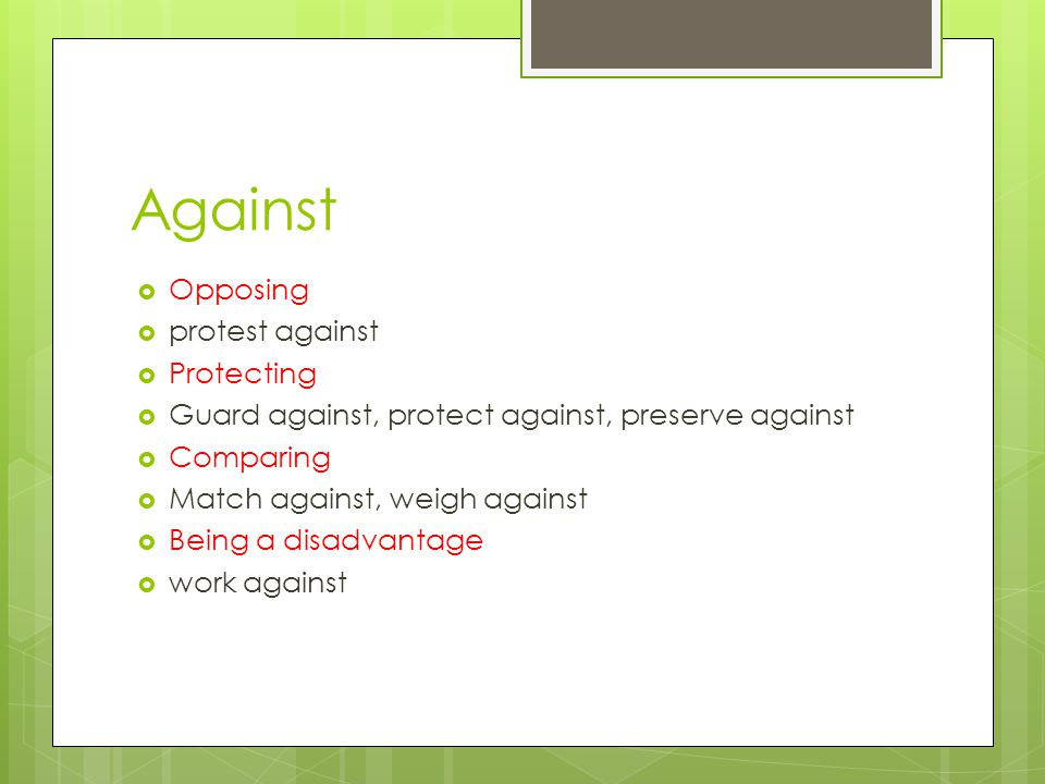 Against  Opposing  protest against  Protecting  Guard against, protect against, preserve against  Comparing  Match against, weigh against  Being a disadvantage  work against