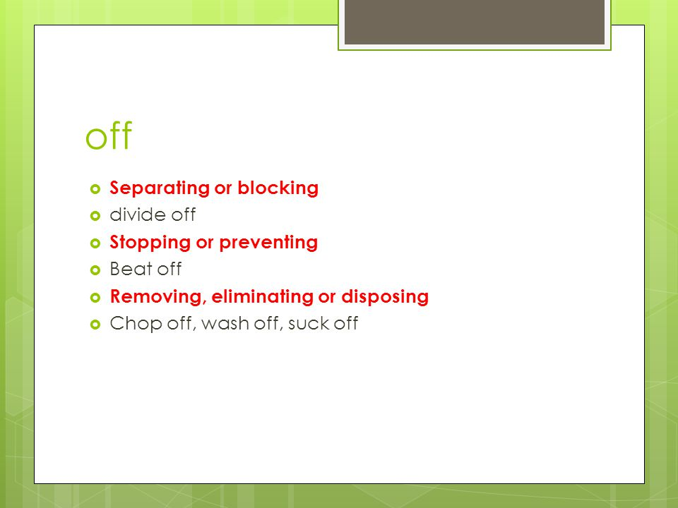 off  Separating or blocking  divide off  Stopping or preventing  Beat off  Removing, eliminating or disposing  Chop off, wash off, suck off