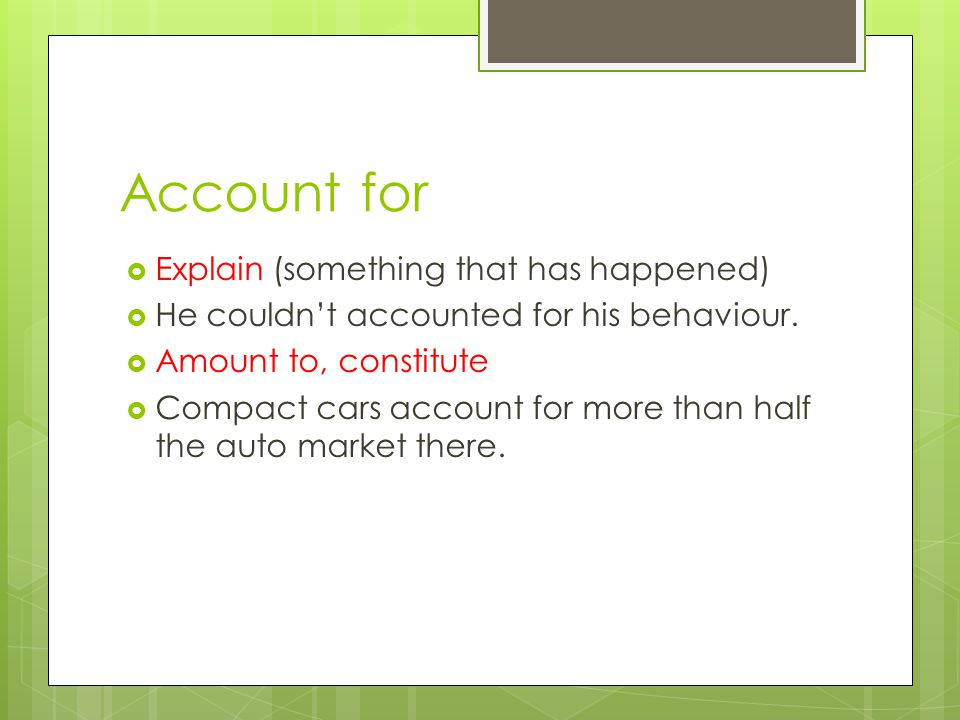 Account for  Explain (something that has happened)  He couldn't accounted for his behaviour.