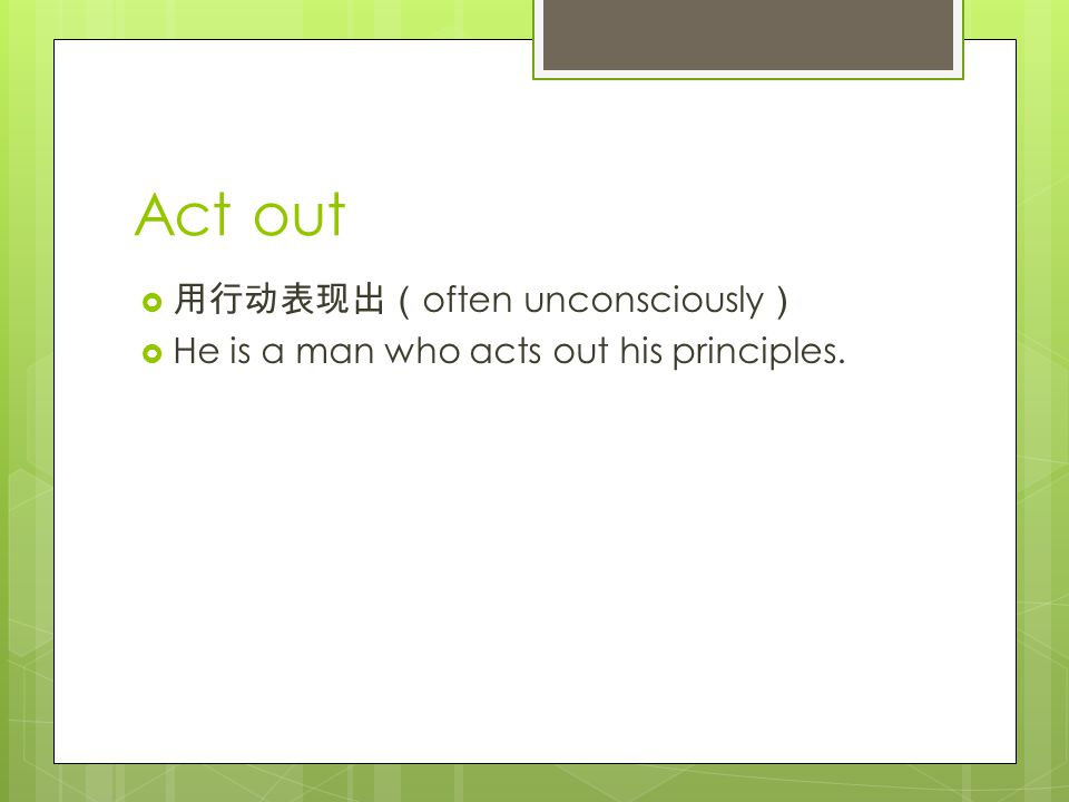 Act out  用行动表现出( often unconsciously )  He is a man who acts out his principles.