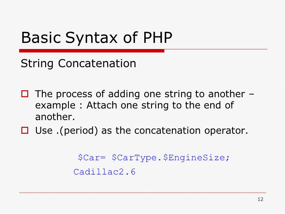 12 Basic Syntax of PHP String Concatenation  The process of adding one string to another – example : Attach one string to the end of another.