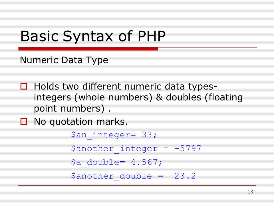 13 Basic Syntax of PHP Numeric Data Type  Holds two different numeric data types- integers (whole numbers) & doubles (floating point numbers).