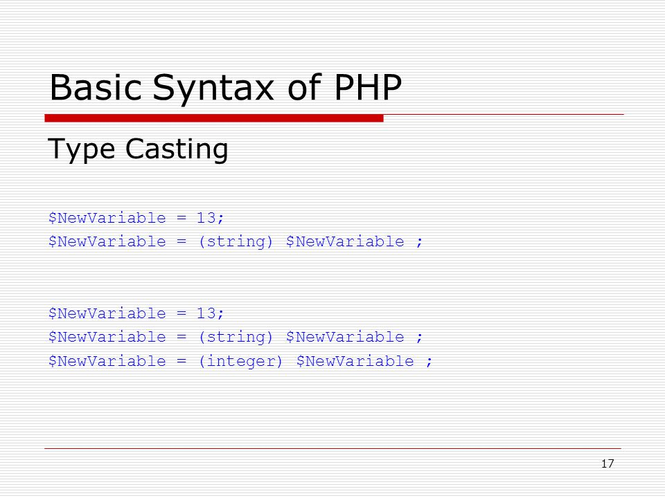 17 Basic Syntax of PHP Type Casting $NewVariable = 13; $NewVariable = (string) $NewVariable ; $NewVariable = 13; $NewVariable = (string) $NewVariable ; $NewVariable = (integer) $NewVariable ;