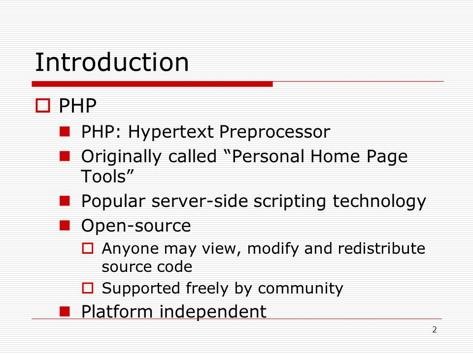 2 Introduction  PHP PHP: Hypertext Preprocessor Originally called Personal Home Page Tools Popular server-side scripting technology Open-source  Anyone may view, modify and redistribute source code  Supported freely by community Platform independent