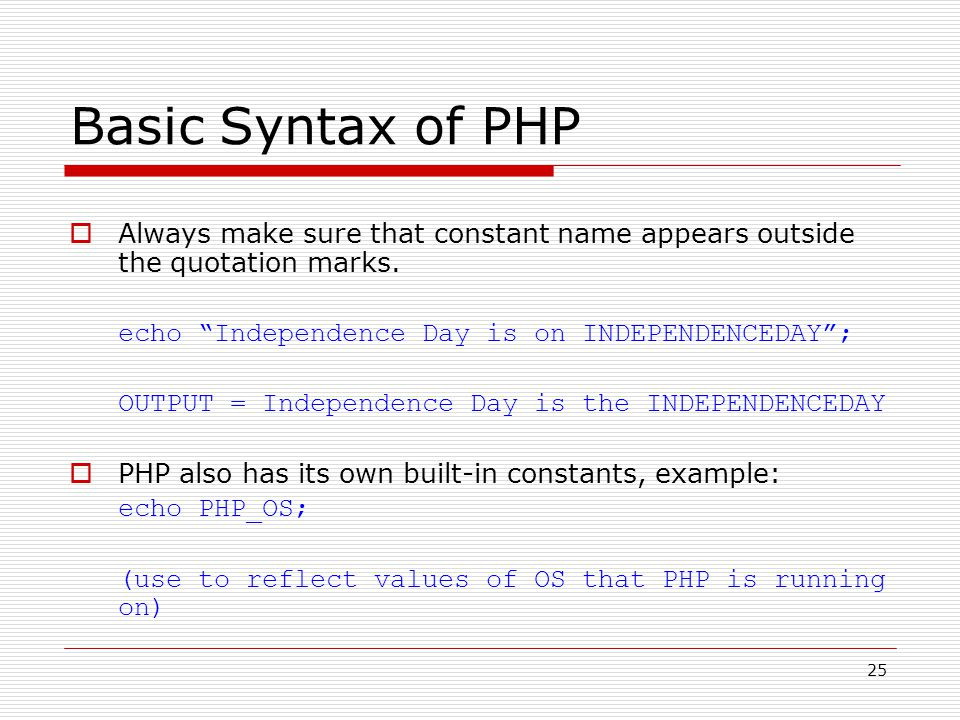 25 Basic Syntax of PHP  Always make sure that constant name appears outside the quotation marks.
