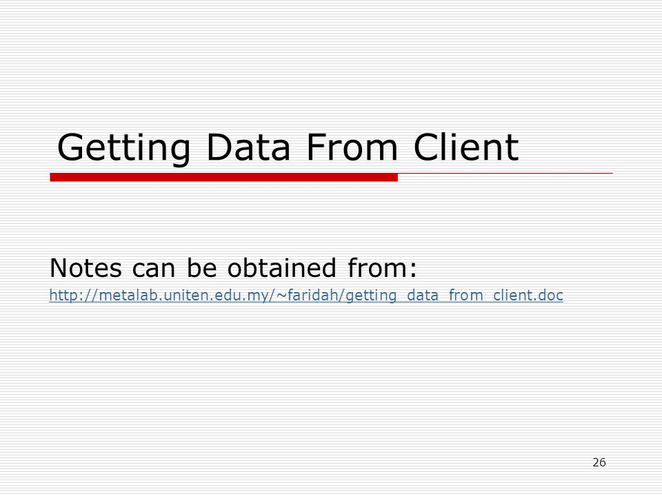 26 Getting Data From Client Notes can be obtained from: http://metalab.uniten.edu.my/~faridah/getting_data_from_client.doc