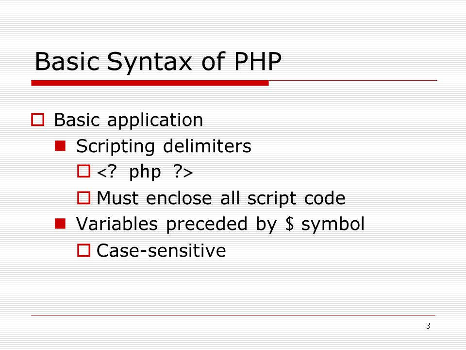 3 Basic Syntax of PHP  Basic application Scripting delimiters   Must enclose all script code Variables preceded by $ symbol  Case-sensitive