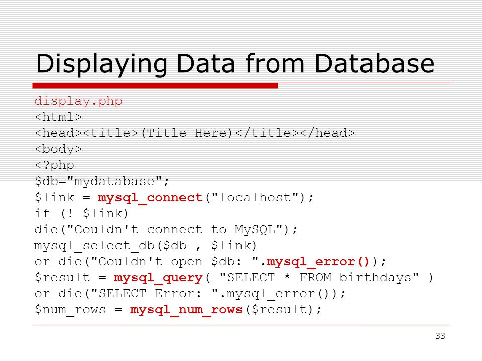 33 Displaying Data from Database display.php (Title Here) < php $db= mydatabase ; $link = mysql_connect( localhost ); if (.