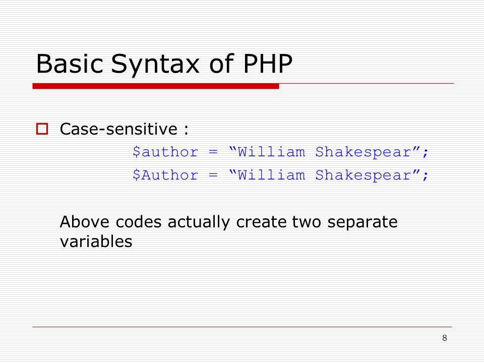 8 Basic Syntax of PHP  Case-sensitive : $author = William Shakespear ; $Author = William Shakespear ; Above codes actually create two separate variables