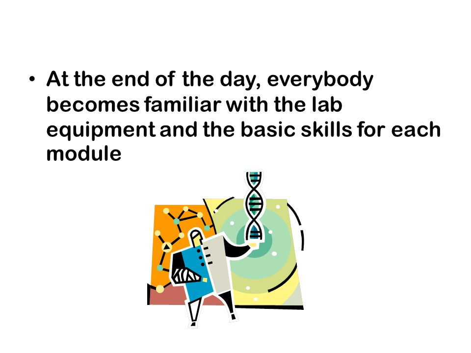 At the end of the day, everybody becomes familiar with the lab equipment and the basic skills for each module