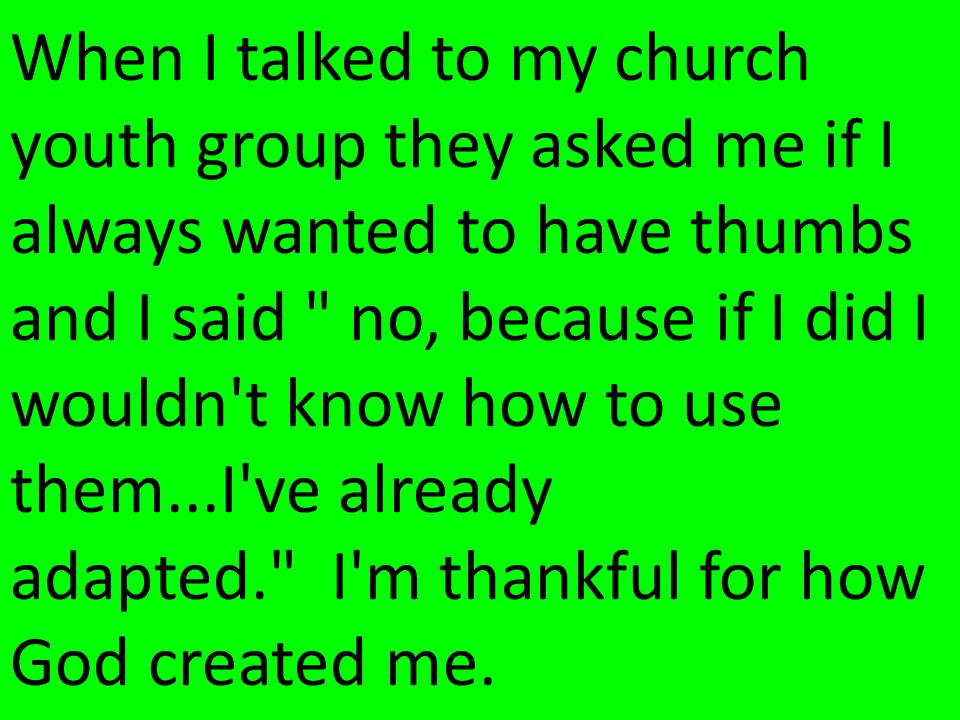 When I talked to my church youth group they asked me if I always wanted to have thumbs and I said no, because if I did I wouldn t know how to use them...I ve already adapted. I m thankful for how God created me.