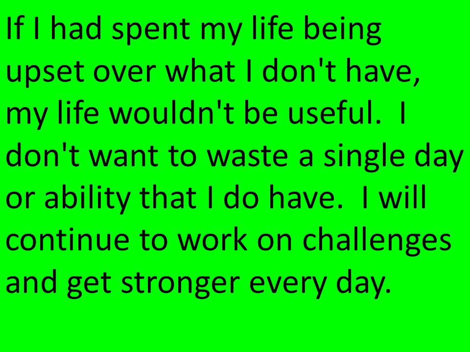 If I had spent my life being upset over what I don t have, my life wouldn t be useful.