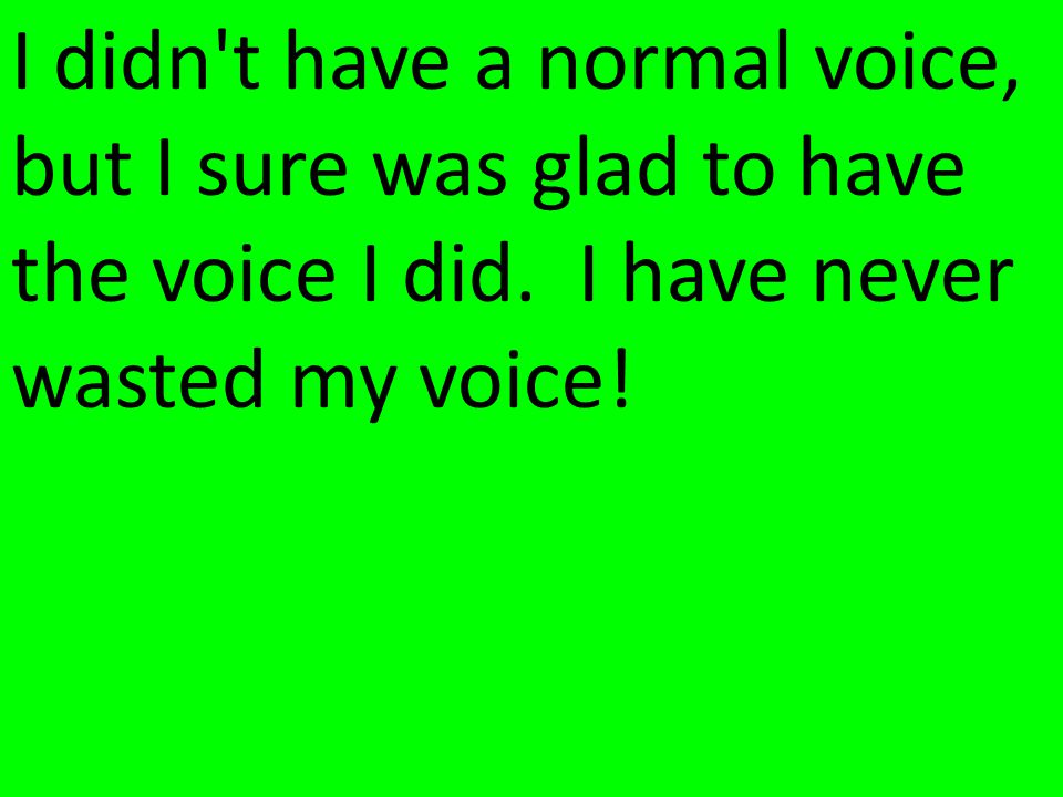 I didn t have a normal voice, but I sure was glad to have the voice I did.
