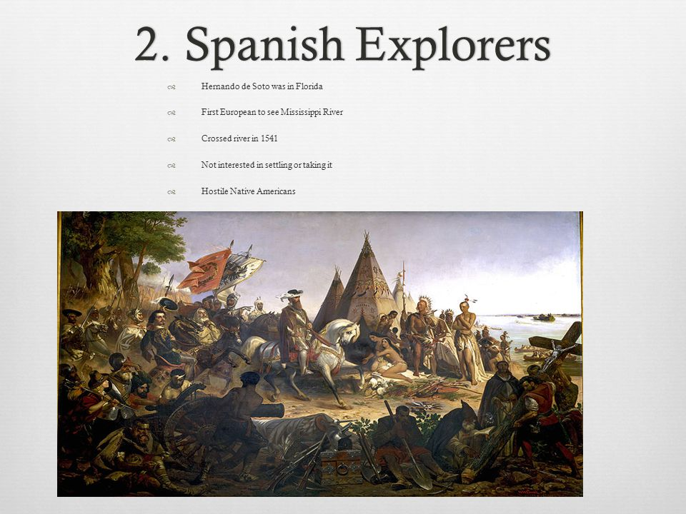 2. Spanish Explorers2. Spanish Explorers  Hernando de Soto was in Florida  First European to see Mississippi River  Crossed river in 1541  Not int
