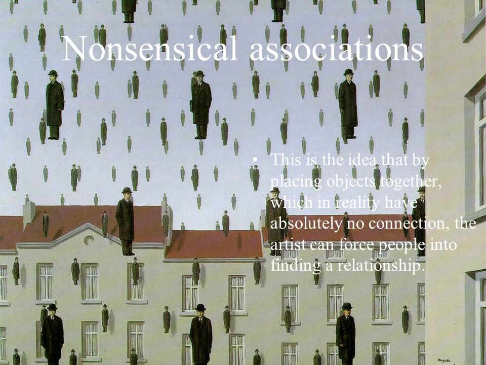 Nonsensical associations This is the idea that by placing objects together, which in reality have absolutely no connection, the artist can force people into finding a relationship.