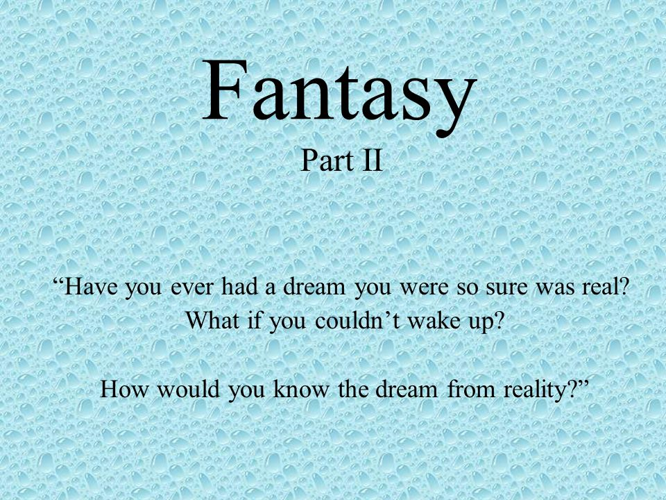 Fantasy Part II Have you ever had a dream you were so sure was real.