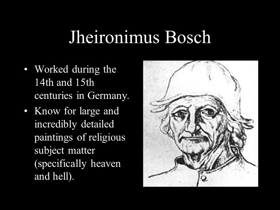 Jheironimus Bosch Worked during the 14th and 15th centuries in Germany.