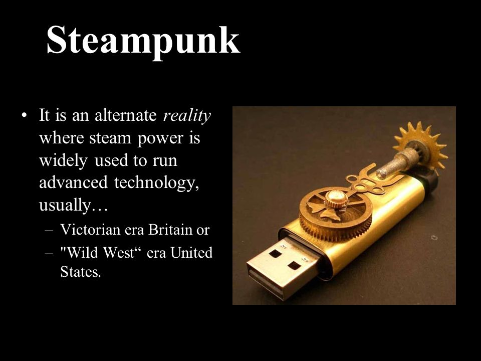 Steampunk It is an alternate reality where steam power is widely used to run advanced technology, usually… –Victorian era Britain or – Wild West era United States.