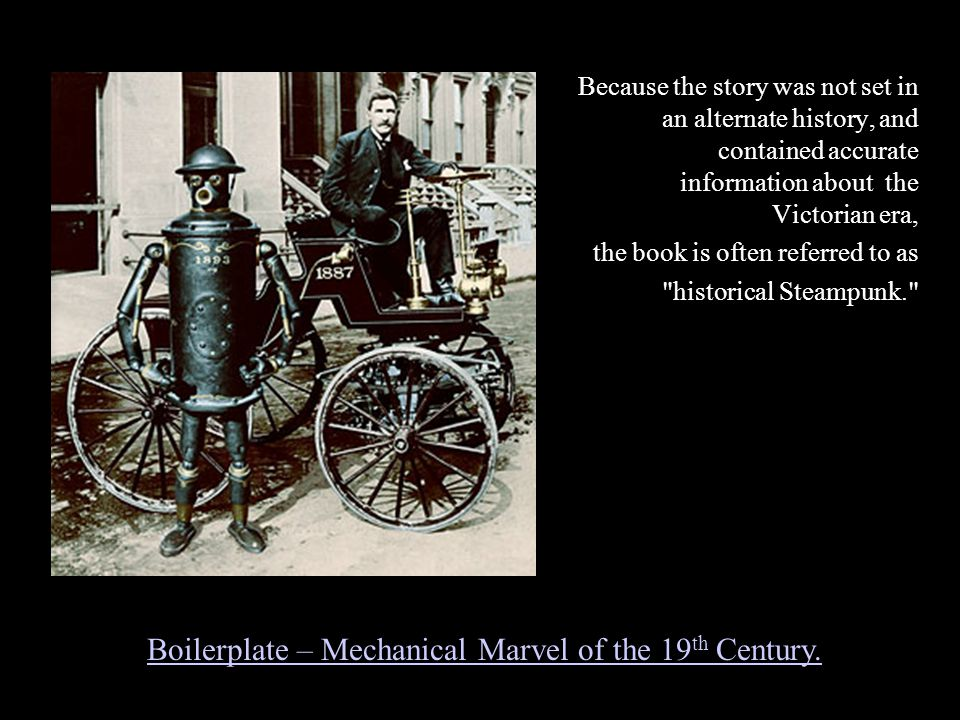 Because the story was not set in an alternate history, and contained accurate information about the Victorian era, the book is often referred to as historical Steampunk. Boilerplate – Mechanical Marvel of the 19 th Century.