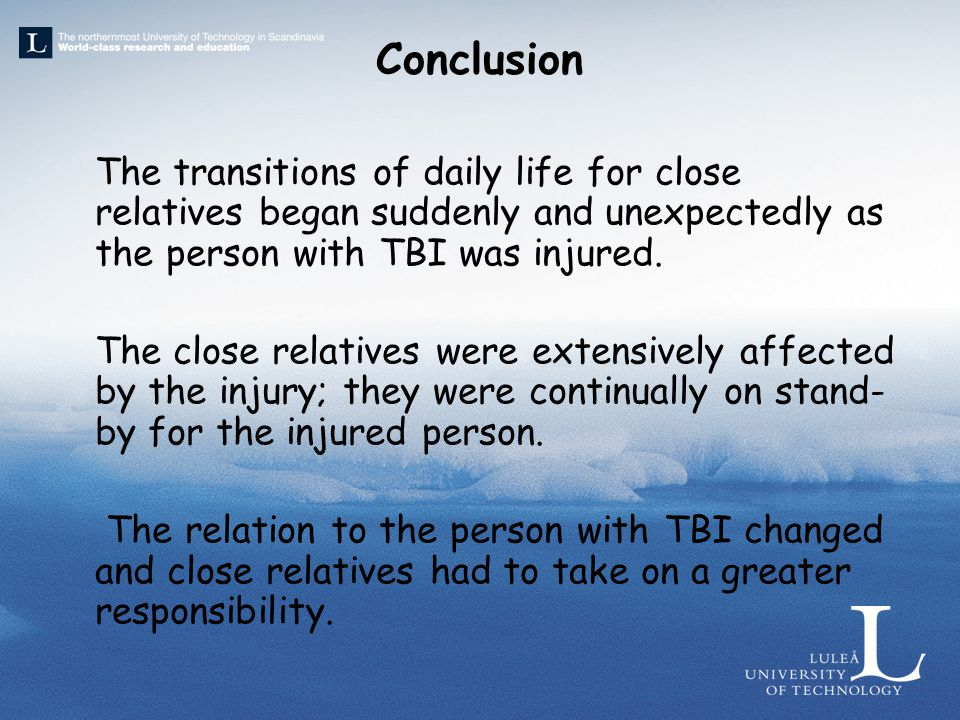 Conclusion The transitions of daily life for close relatives began suddenly and unexpectedly as the person with TBI was injured.