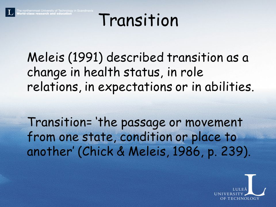 Transition Meleis (1991) described transition as a change in health status, in role relations, in expectations or in abilities.