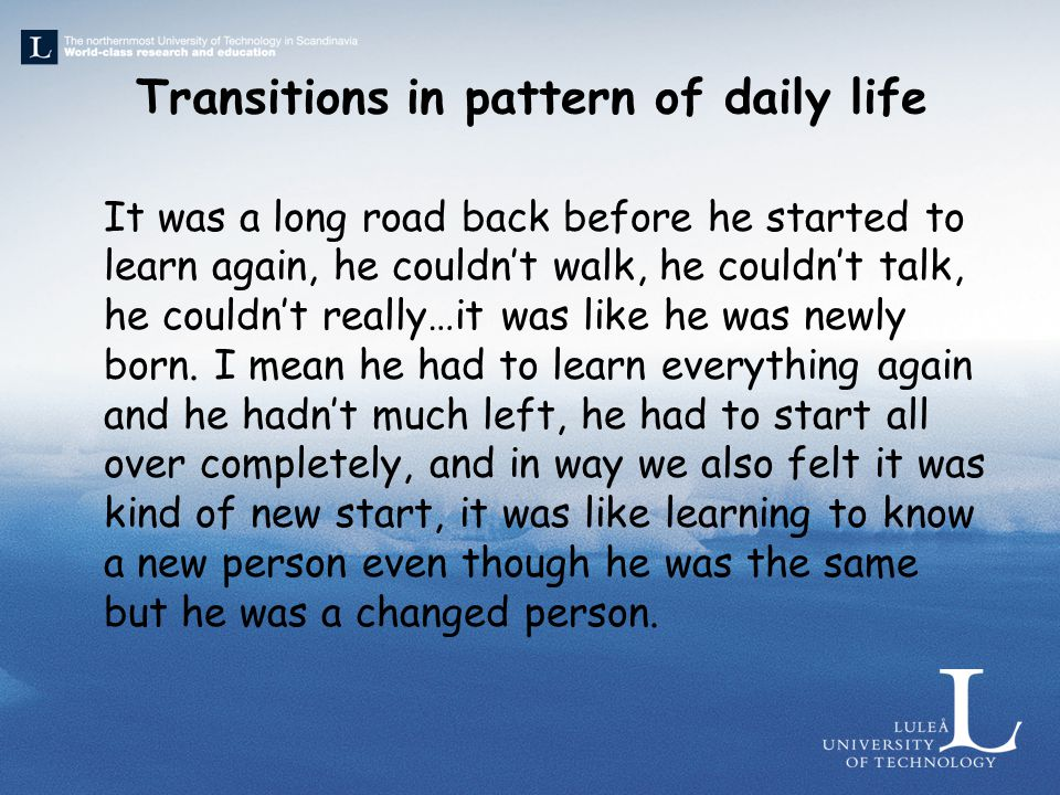 Transitions in pattern of daily life It was a long road back before he started to learn again, he couldn't walk, he couldn't talk, he couldn't really…it was like he was newly born.