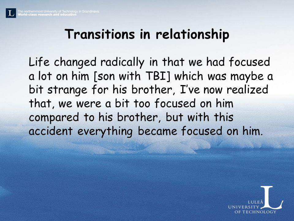 Transitions in relationship Life changed radically in that we had focused a lot on him [son with TBI] which was maybe a bit strange for his brother, I