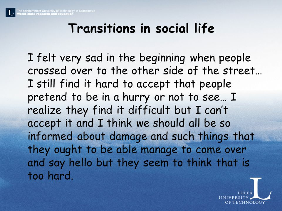 Transitions in social life I felt very sad in the beginning when people crossed over to the other side of the street… I still find it hard to accept that people pretend to be in a hurry or not to see… I realize they find it difficult but I can't accept it and I think we should all be so informed about damage and such things that they ought to be able manage to come over and say hello but they seem to think that is too hard.