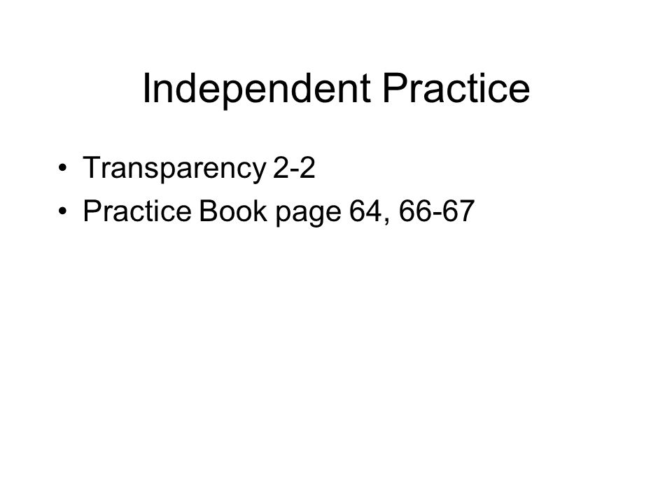Independent Practice Transparency 2-2 Practice Book page 64, 66-67