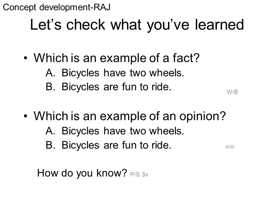 Let's check what you've learned Which is an example of a fact? A. Bicycles have two wheels. B. Bicycles are fun to ride. Which is an example of an opi