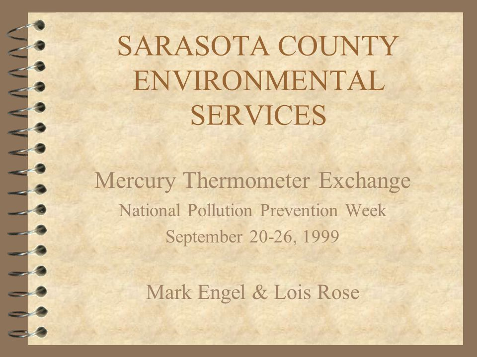 SARASOTA COUNTY ENVIRONMENTAL SERVICES Mercury Thermometer Exchange National Pollution Prevention Week September 20-26, 1999 Mark Engel & Lois Rose