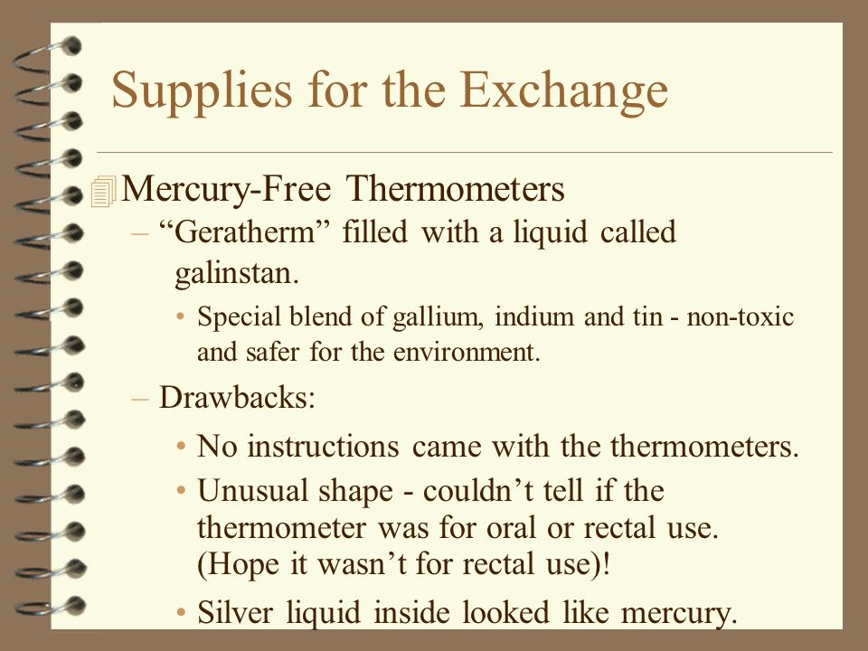 Supplies for the Exchange 4 Mercury-Free Thermometers – Geratherm filled with a liquid called galinstan.
