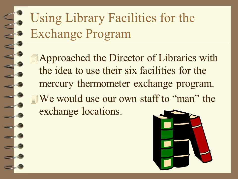 Using Library Facilities for the Exchange Program 4 Approached the Director of Libraries with the idea to use their six facilities for the mercury thermometer exchange program.