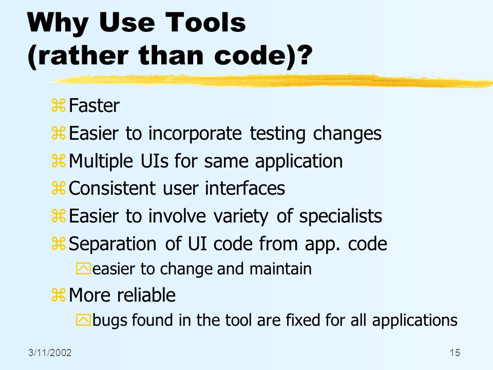 3/11/200215 Why Use Tools (rather than code)? zFaster zEasier to incorporate testing changes zMultiple UIs for same application zConsistent user inter
