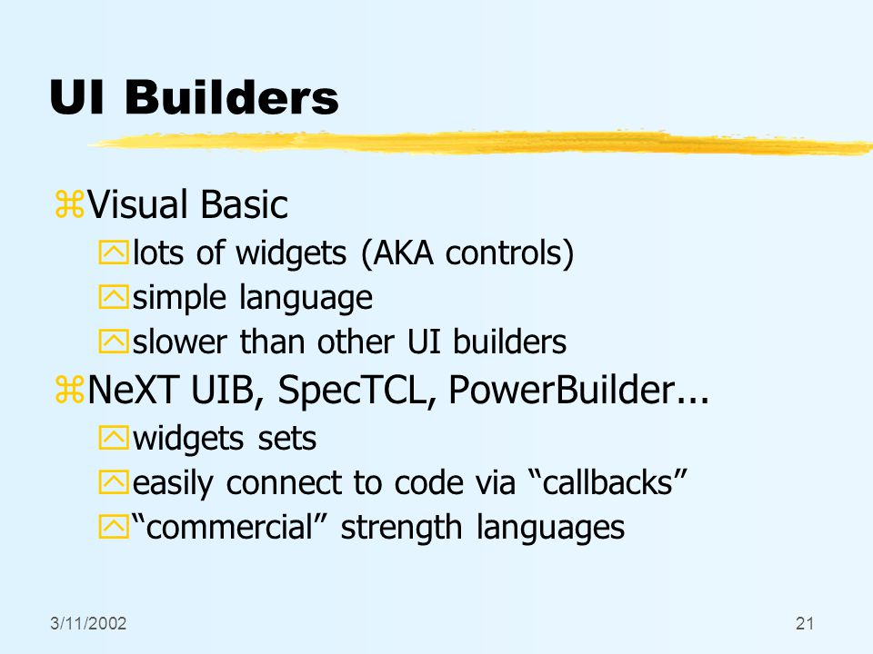 3/11/200221 UI Builders zVisual Basic ylots of widgets (AKA controls) ysimple language yslower than other UI builders zNeXT UIB, SpecTCL, PowerBuilder...