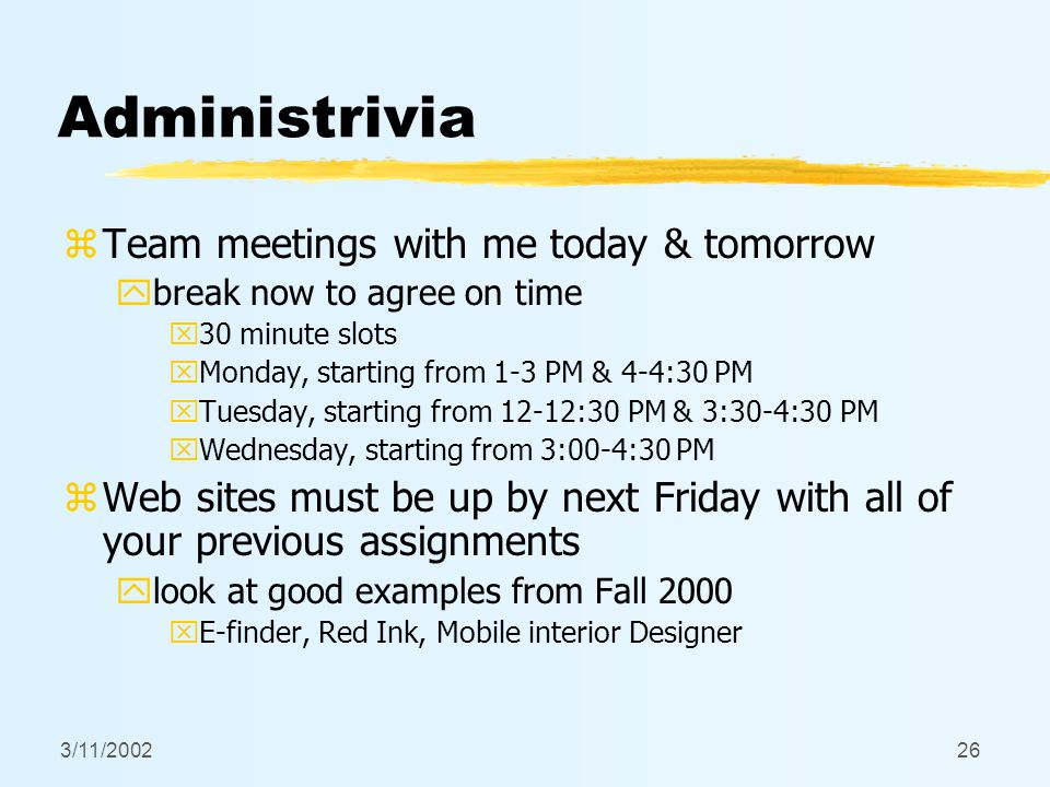 3/11/200226 Administrivia zTeam meetings with me today & tomorrow ybreak now to agree on time x30 minute slots xMonday, starting from 1-3 PM & 4-4:30