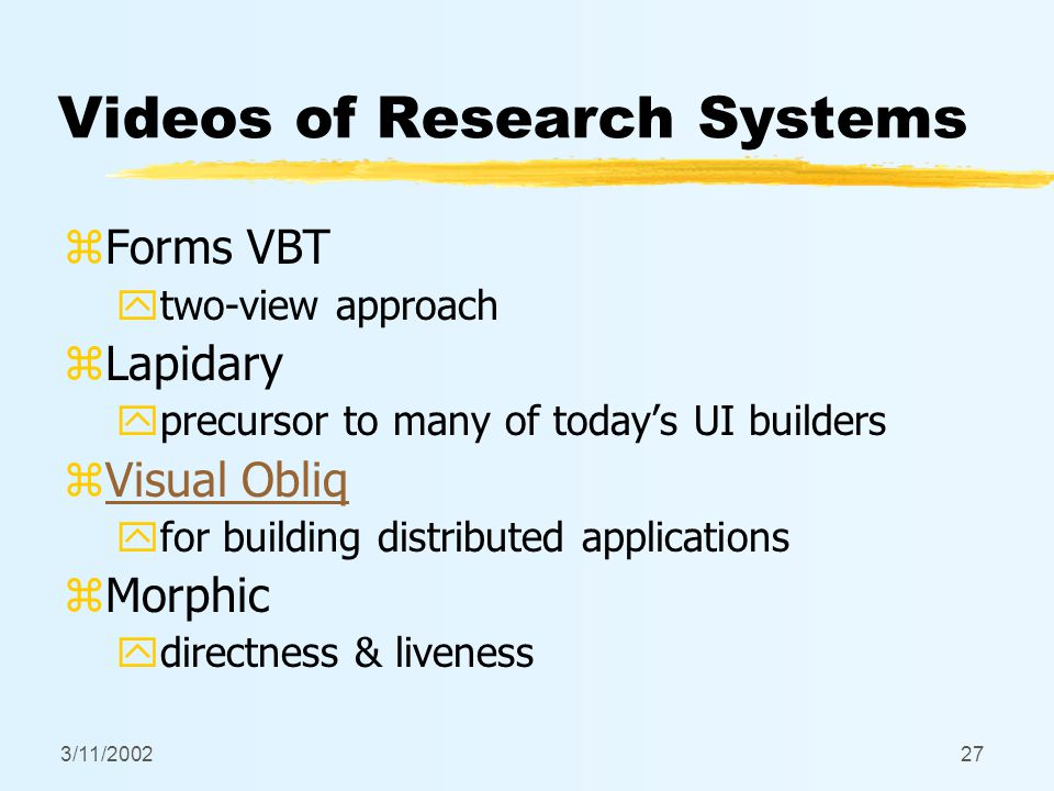 3/11/200227 Videos of Research Systems zForms VBT ytwo-view approach zLapidary yprecursor to many of today's UI builders zVisual ObliqVisual Obliq yfo