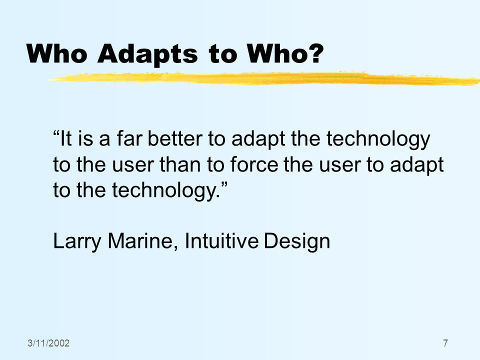 """3/11/20027 Who Adapts to Who? """"It is a far better to adapt the technology to the user than to force the user to adapt to the technology."""" Larry Marine"""