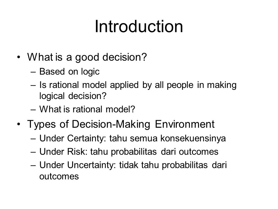Introduction What is a good decision? –Based on logic –Is rational model applied by all people in making logical decision? –What is rational model? Ty