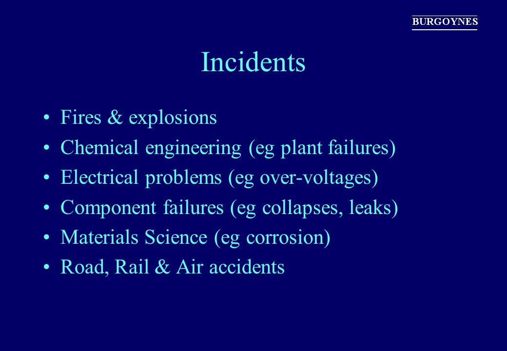 Incidents Fires & explosions Chemical engineering (eg plant failures) Electrical problems (eg over-voltages) Component failures (eg collapses, leaks)